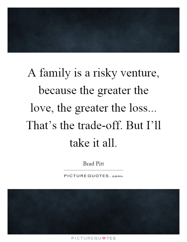 A family is a risky venture, because the greater the love, the greater the loss... That's the trade-off. But I'll take it all Picture Quote #1