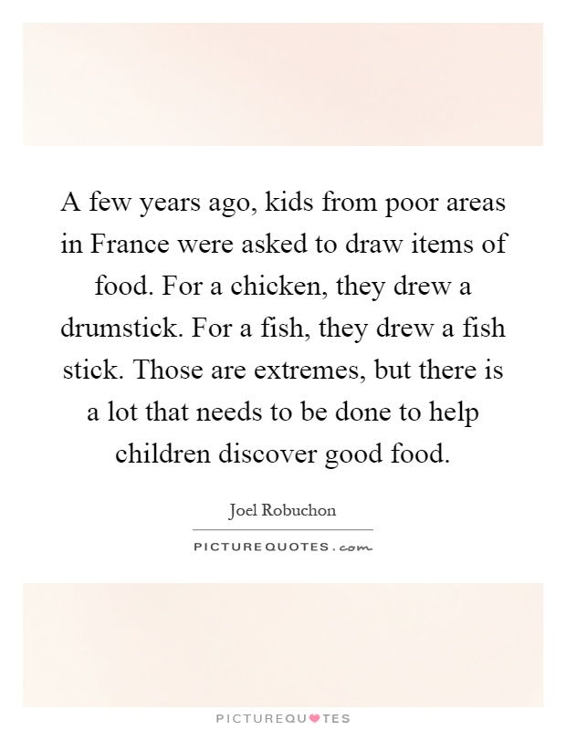 A few years ago, kids from poor areas in France were asked to draw items of food. For a chicken, they drew a drumstick. For a fish, they drew a fish stick. Those are extremes, but there is a lot that needs to be done to help children discover good food Picture Quote #1