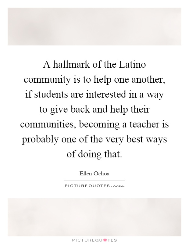A hallmark of the Latino community is to help one another, if students are interested in a way to give back and help their communities, becoming a teacher is probably one of the very best ways of doing that Picture Quote #1