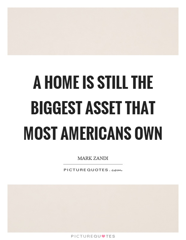 A home is still the biggest asset that most Americans own Picture Quote #1