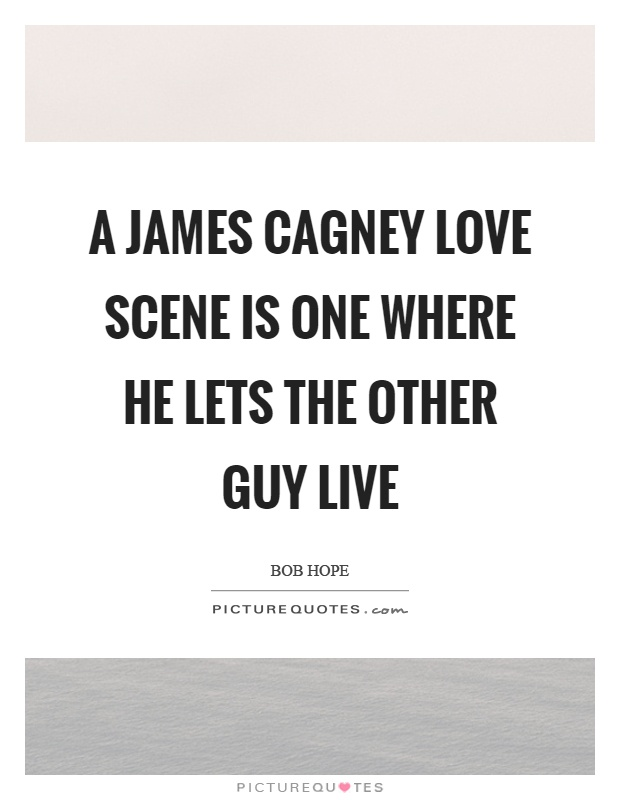 A James Cagney love scene is one where he lets the other guy live Picture Quote #1