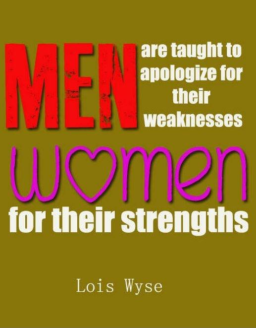 Men are taught to apologize for their weaknesses, women for their strengths Picture Quote #1