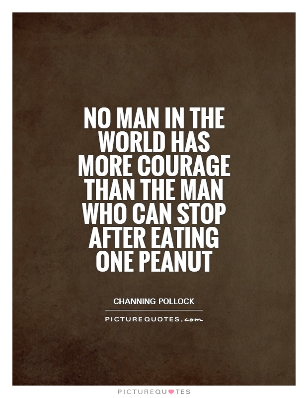 No man in the world has more courage than the man who can stop after eating one peanut Picture Quote #1