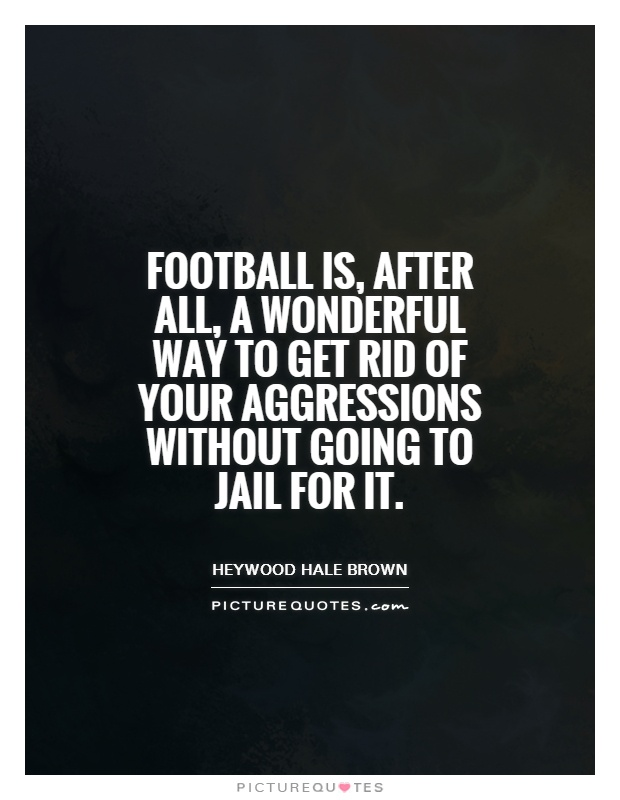Football is, after all, a wonderful way to get rid of your aggressions without going to jail for it Picture Quote #1