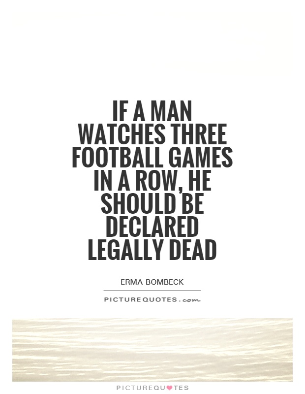 If a man watches three football games in a row, he should be declared legally dead Picture Quote #1