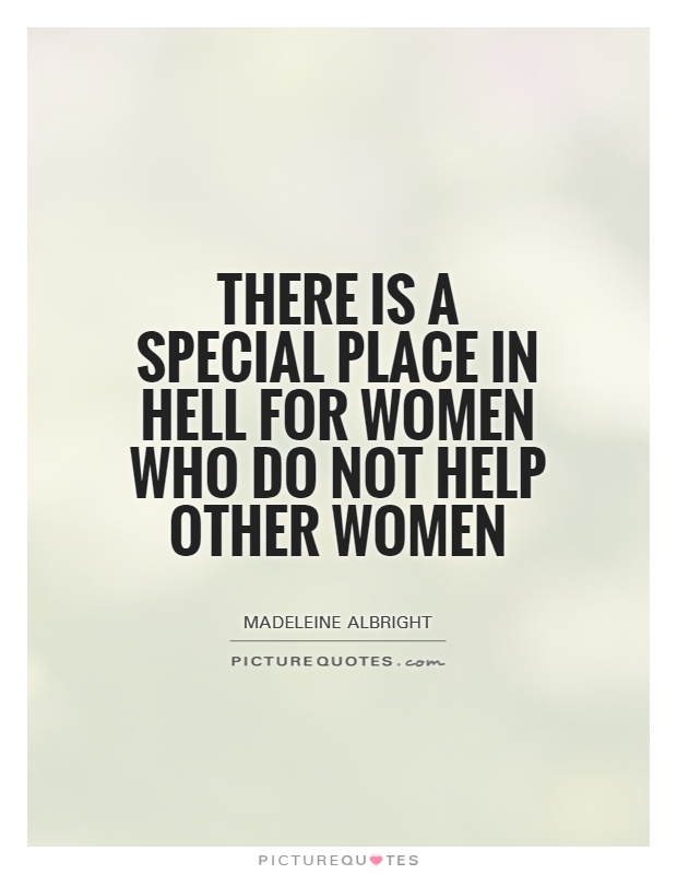 There is a special place in hell for women who do not help other women Picture Quote #1