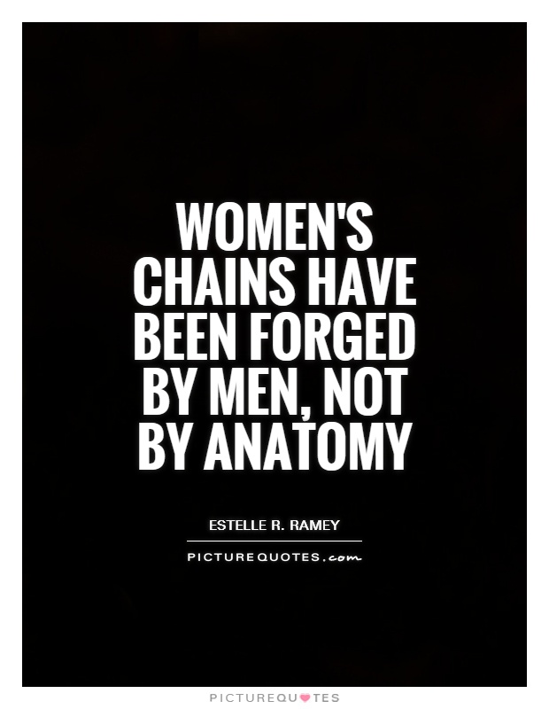 Women's chains have been forged by men, not by anatomy Picture Quote #1