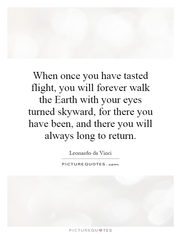When once you have tasted flight, you will forever walk the Earth with your eyes turned skyward, for there you have been, and there you will always long to return Picture Quote #1