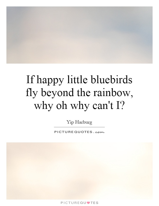 If happy little bluebirds fly beyond the rainbow, why oh why can't I? Picture Quote #1