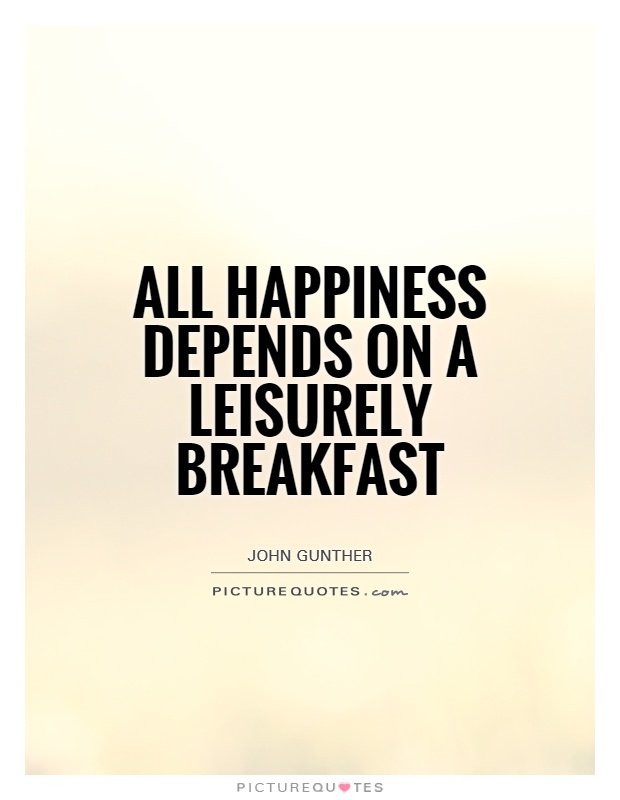 All happiness depends on a leisurely breakfast Picture Quote #1