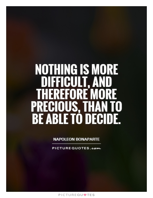 Nothing is more difficult, and therefore more precious, than to be able to decide Picture Quote #1