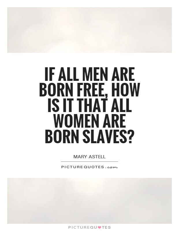 If all men are born free, how is it that all women are born slaves? Picture Quote #1