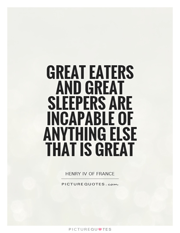 Great eaters and great sleepers are incapable of anything else that is great Picture Quote #1