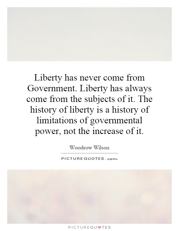 Liberty has never come from Government. Liberty has always come from the subjects of it. The history of liberty is a history of limitations of governmental power, not the increase of it Picture Quote #1