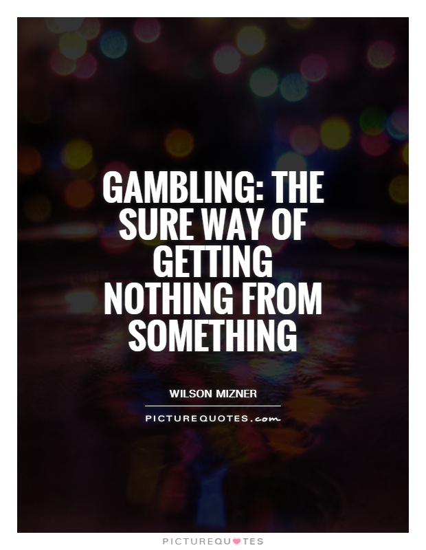 Gambling the sure way of getting nothing for something boomtown casino bossier city lv