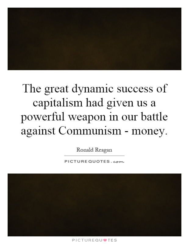 The great dynamic success of capitalism had given us a powerful weapon in our battle against Communism - money Picture Quote #1