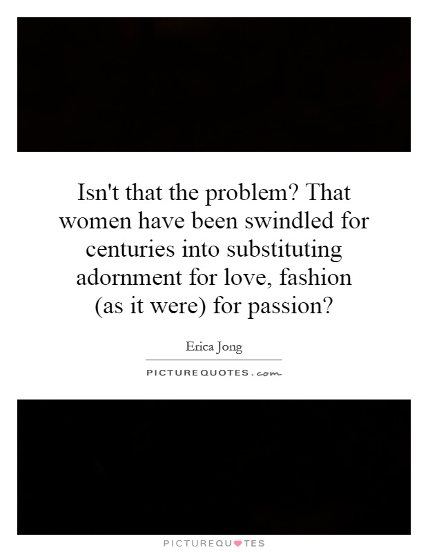 Isn't that the problem? That women have been swindled for centuries into substituting adornment for love, fashion (as it were) for passion? Picture Quote #1