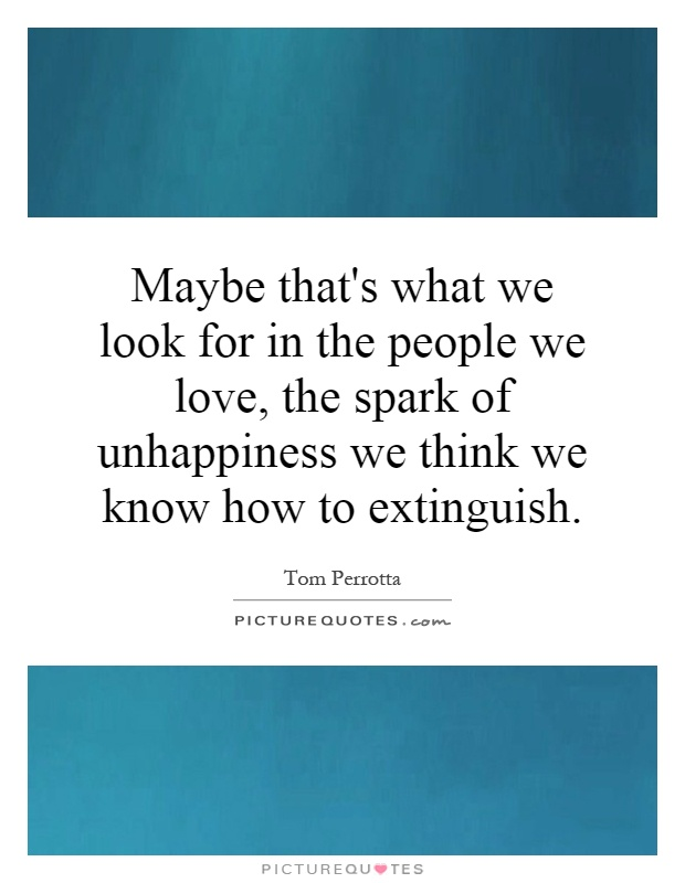 Maybe that's what we look for in the people we love, the spark of unhappiness we think we know how to extinguish Picture Quote #1