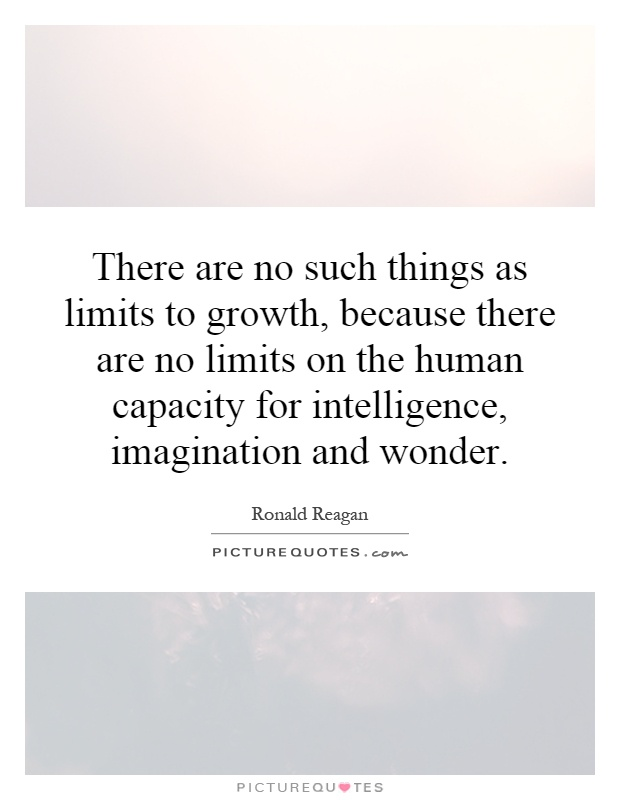 There are no such things as limits to growth, because there are no limits on the human capacity for intelligence, imagination and wonder Picture Quote #1