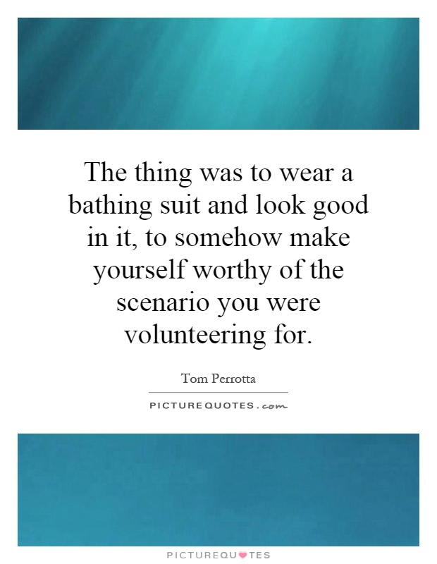 The thing was to wear a bathing suit and look good in it, to somehow make yourself worthy of the scenario you were volunteering for Picture Quote #1