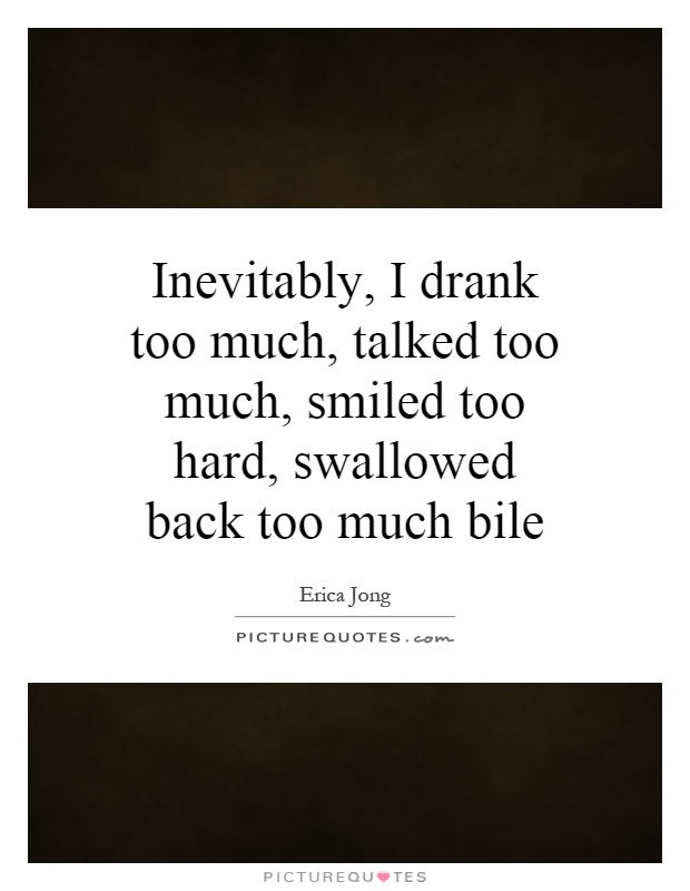 Inevitably, I drank too much, talked too much, smiled too hard, swallowed back too much bile Picture Quote #1