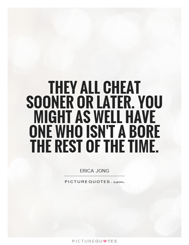 They all cheat sooner or later. You might as well have one who isn't a bore the rest of the time Picture Quote #1