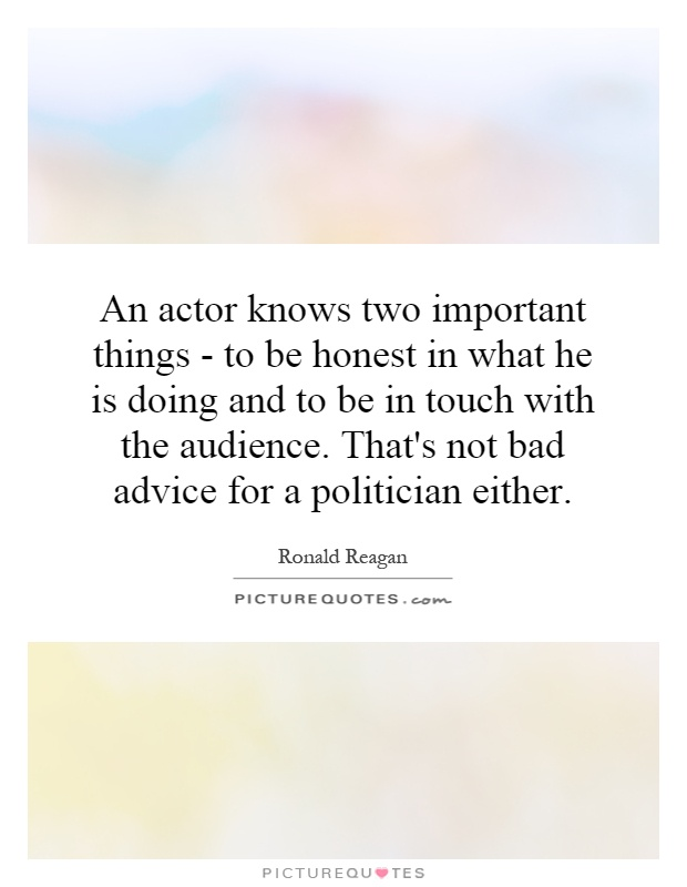 An actor knows two important things - to be honest in what he is doing and to be in touch with the audience. That's not bad advice for a politician either Picture Quote #1