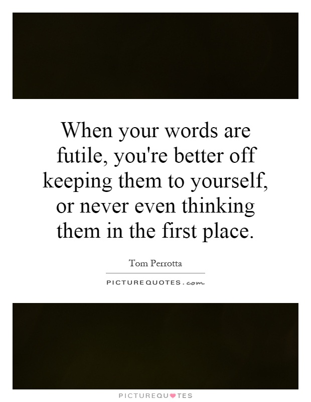 When your words are futile, you're better off keeping them to yourself, or never even thinking them in the first place Picture Quote #1
