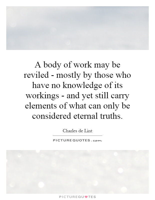 A body of work may be reviled - mostly by those who have no knowledge of its workings - and yet still carry elements of what can only be considered eternal truths Picture Quote #1
