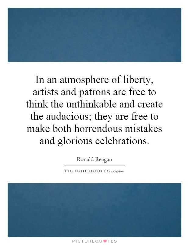 In an atmosphere of liberty, artists and patrons are free to think the unthinkable and create the audacious; they are free to make both horrendous mistakes and glorious celebrations Picture Quote #1