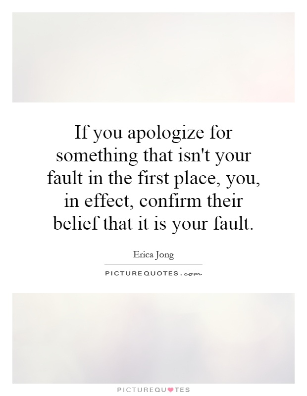 If you apologize for something that isn't your fault in the first place, you, in effect, confirm their belief that it is your fault Picture Quote #1