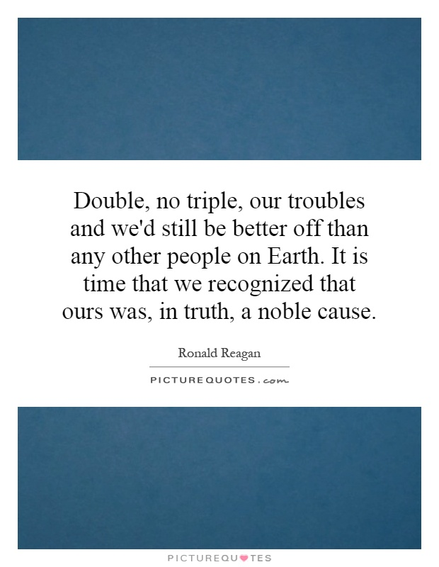 Double, no triple, our troubles and we'd still be better off than any other people on Earth. It is time that we recognized that ours was, in truth, a noble cause Picture Quote #1