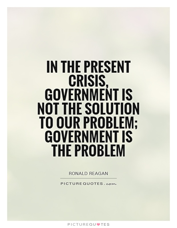 In the present crisis, government is not the solution to our problem; government is the problem Picture Quote #1