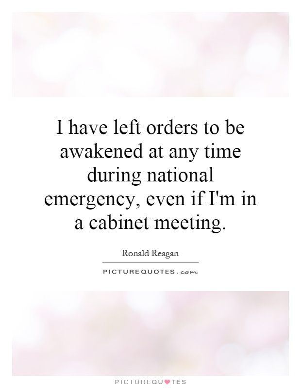 I have left orders to be awakened at any time during national emergency, even if I'm in a cabinet meeting Picture Quote #1