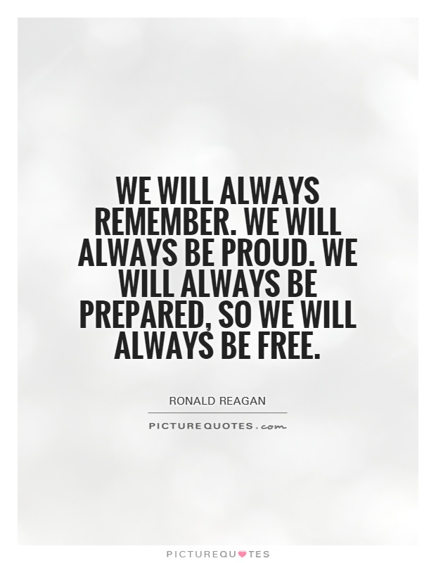 We will always remember. We will always be proud. We will always be prepared, so we will always be free Picture Quote #1