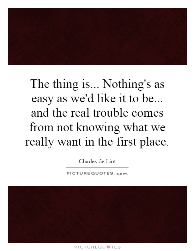 The thing is... Nothing's as easy as we'd like it to be... and the real trouble comes from not knowing what we really want in the first place Picture Quote #1