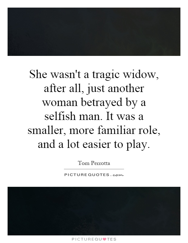 She wasn't a tragic widow, after all, just another woman betrayed by a selfish man. It was a smaller, more familiar role, and a lot easier to play Picture Quote #1