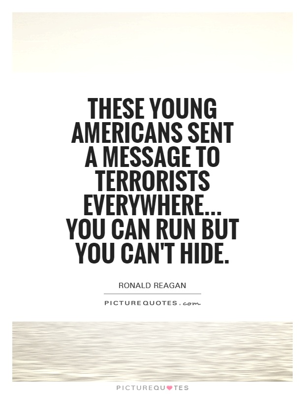 These young Americans sent a message to terrorists everywhere... You can run but you can't hide Picture Quote #1