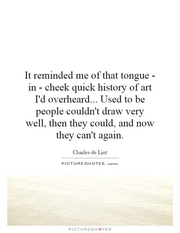It reminded me of that tongue - in - cheek quick history of art I'd overheard... Used to be people couldn't draw very well, then they could, and now they can't again Picture Quote #1