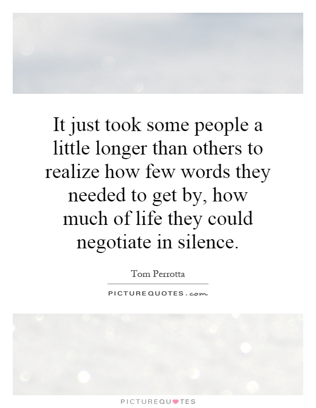 It just took some people a little longer than others to realize how few words they needed to get by, how much of life they could negotiate in silence Picture Quote #1