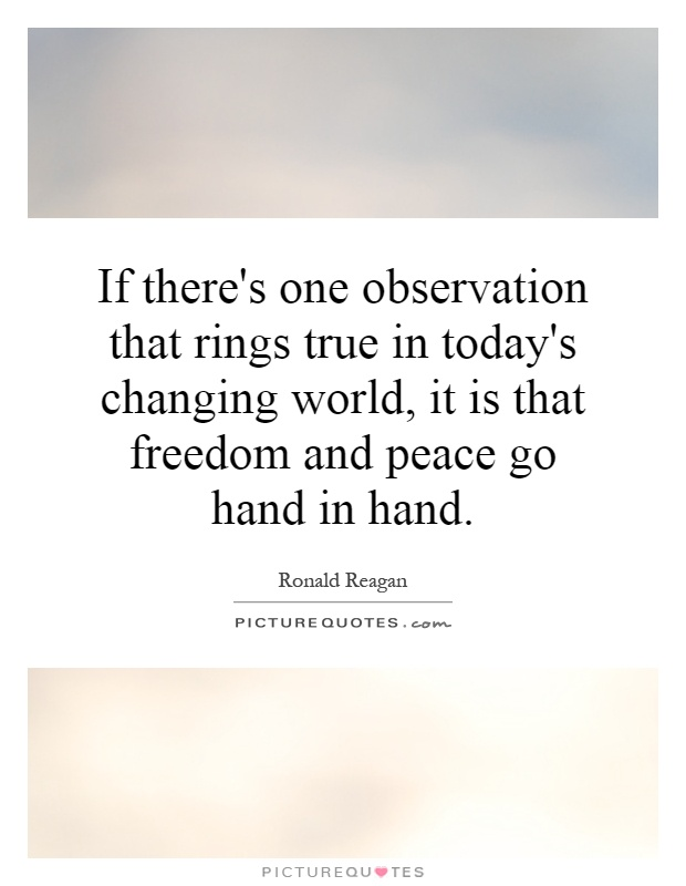 If there's one observation that rings true in today's changing world, it is that freedom and peace go hand in hand Picture Quote #1