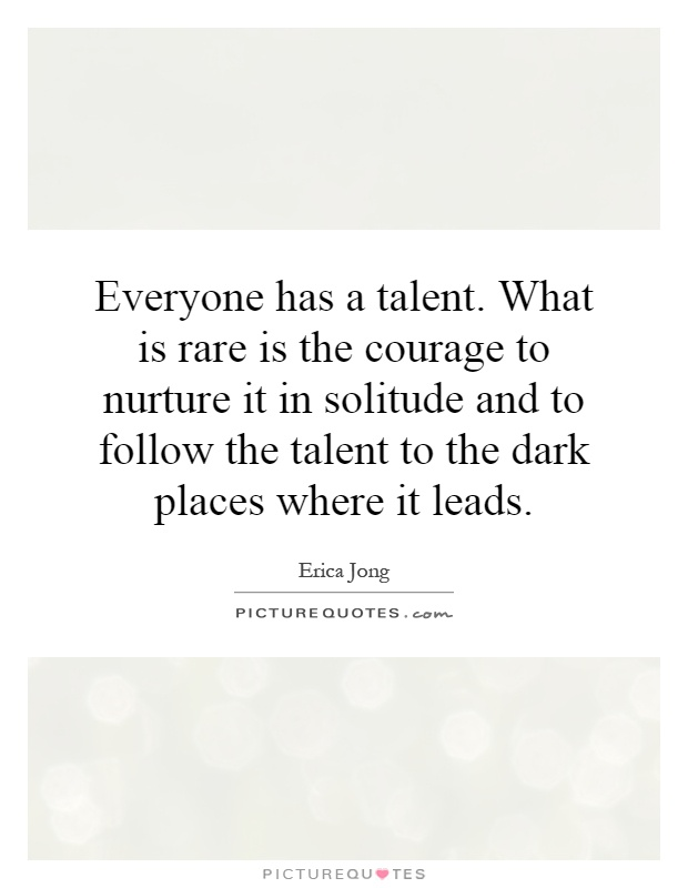Everyone has a talent. What is rare is the courage to nurture it in solitude and to follow the talent to the dark places where it leads Picture Quote #1