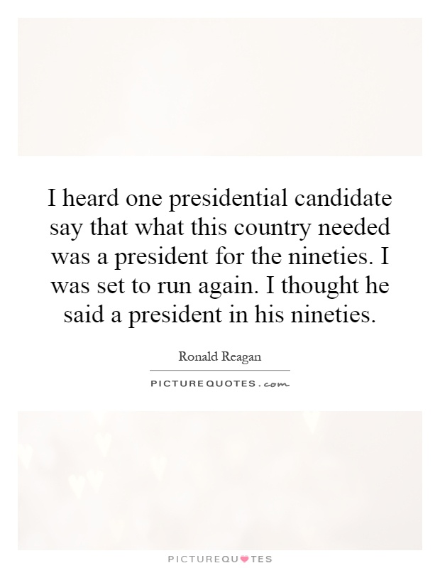 I heard one presidential candidate say that what this country needed was a president for the nineties. I was set to run again. I thought he said a president in his nineties Picture Quote #1