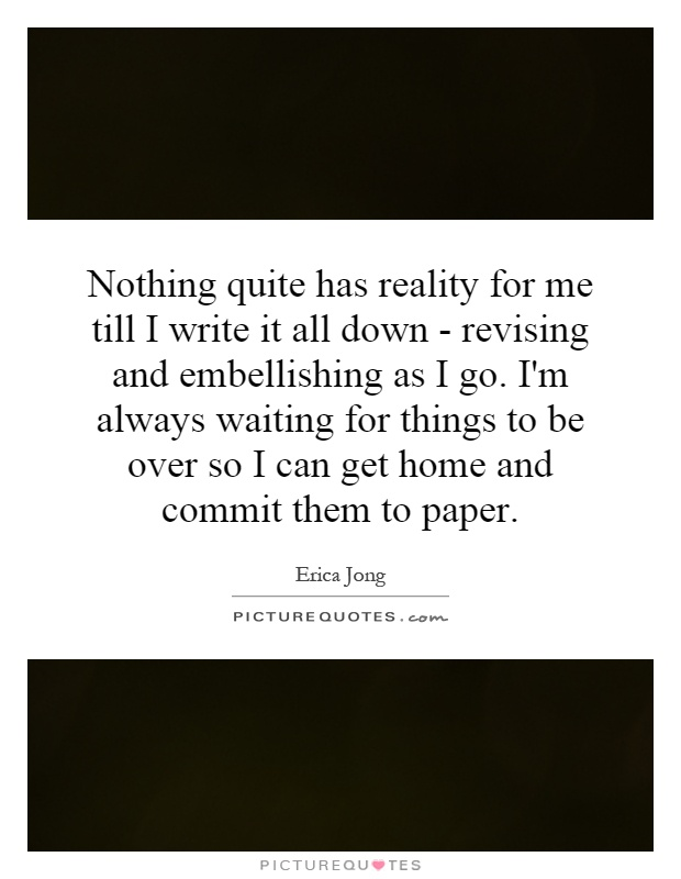 Nothing quite has reality for me till I write it all down - revising and embellishing as I go. I'm always waiting for things to be over so I can get home and commit them to paper Picture Quote #1