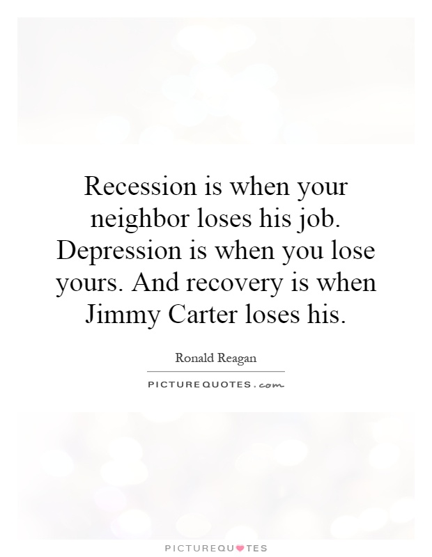 Recession is when your neighbor loses his job. Depression is when you lose yours. And recovery is when Jimmy Carter loses his Picture Quote #1