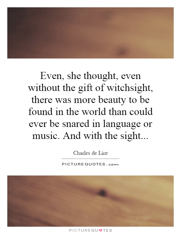 Even, she thought, even without the gift of witchsight, there was more beauty to be found in the world than could ever be snared in language or music. And with the sight Picture Quote #1