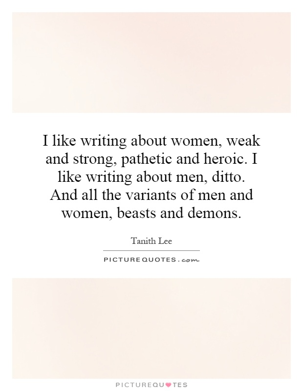 I like writing about women, weak and strong, pathetic and heroic. I like writing about men, ditto. And all the variants of men and women, beasts and demons Picture Quote #1