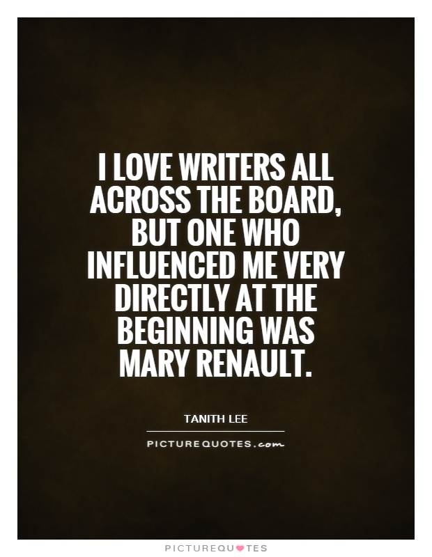 I love writers all across the board, but one who influenced me very directly at the beginning was Mary Renault Picture Quote #1