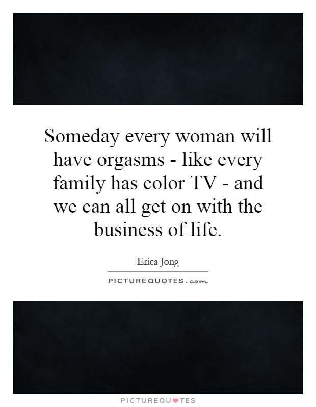Someday every woman will have orgasms - like every family has color TV - and we can all get on with the business of life Picture Quote #1