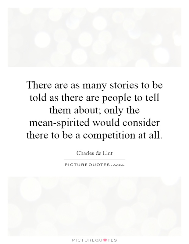 There are as many stories to be told as there are people to tell them about; only the mean-spirited would consider there to be a competition at all Picture Quote #1